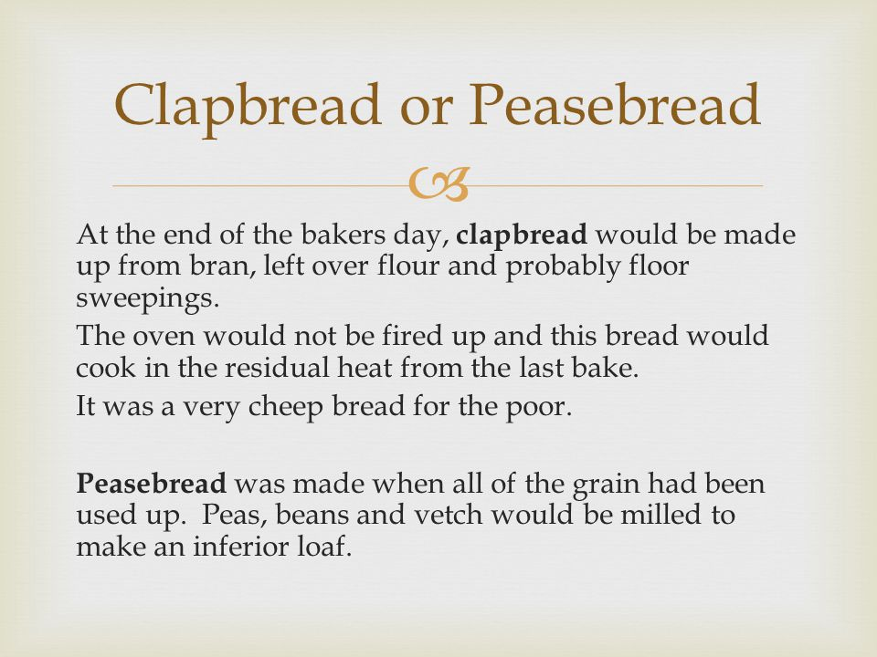 At the end of the bakers day, clapbread would be made up from bran, left over flour and probably floor sweepings. The oven would not be fired up and t