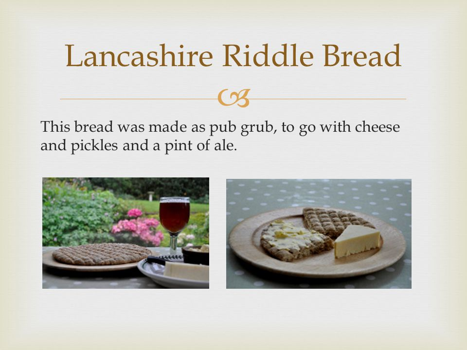 This bread was made as pub grub, to go with cheese and pickles and a pint of ale. Lancashire Riddle Bread