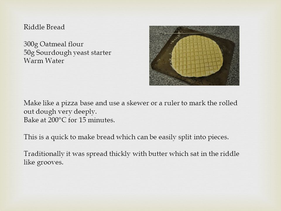 Riddle Bread 300g Oatmeal flour 50g Sourdough yeast starter Warm Water Make like a pizza base and use a skewer or a ruler to mark the rolled out dough