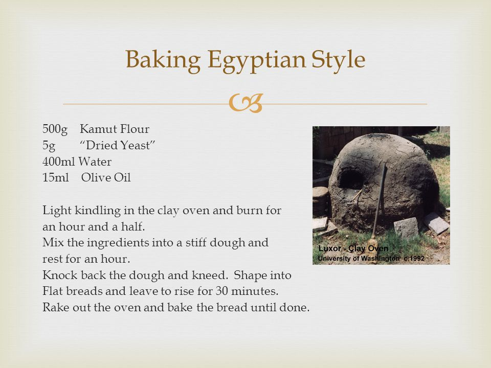 500g Kamut Flour 5g Dried Yeast 400ml Water 15ml Olive Oil Light kindling in the clay oven and burn for an hour and a half. Mix the ingredients into a