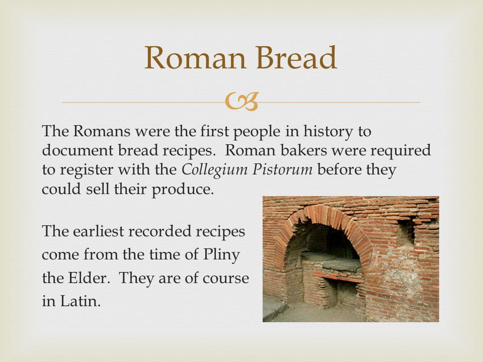 Roman Bread The Romans were the first people in history to document bread recipes. Roman bakers were required to register with the Collegium Pistorum