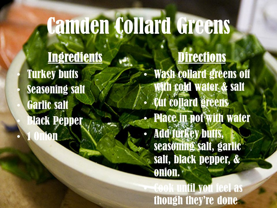 Camden Collard Greens Ingredients Turkey butts Seasoning salt Garlic salt Black Pepper 1 Onion Directions Wash collard greens off with cold water & salt Cut collard greens Place in pot with water Add turkey butts, seasoning salt, garlic salt, black pepper, & onion.