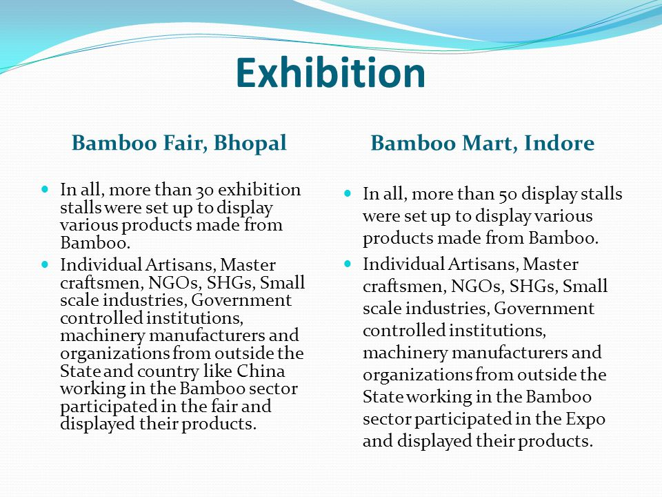 Exhibition Bamboo Fair, Bhopal Bamboo Mart, Indore In all, more than 30 exhibition stalls were set up to display various products made from Bamboo. In