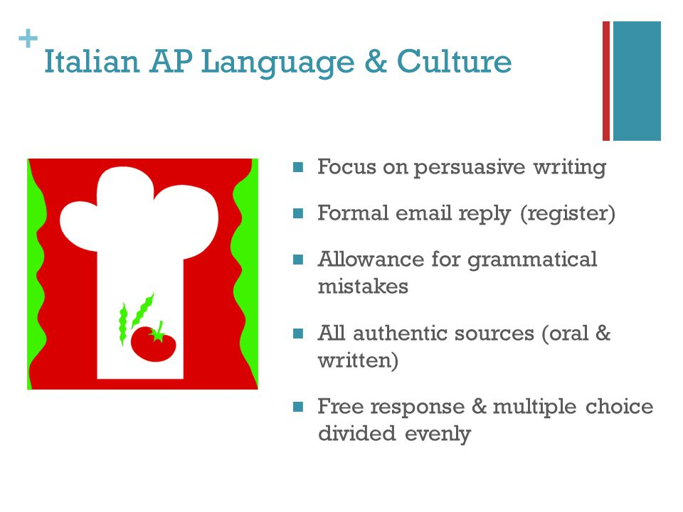 + Italian AP Language & Culture Focus on persuasive writing Formal email reply (register) Allowance for grammatical mistakes All authentic sources (oral & written) Free response & multiple choice divided evenly