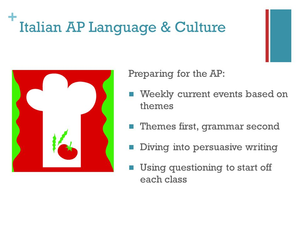 + Italian AP Language & Culture Preparing for the AP: Weekly current events based on themes Themes first, grammar second Diving into persuasive writing Using questioning to start off each class