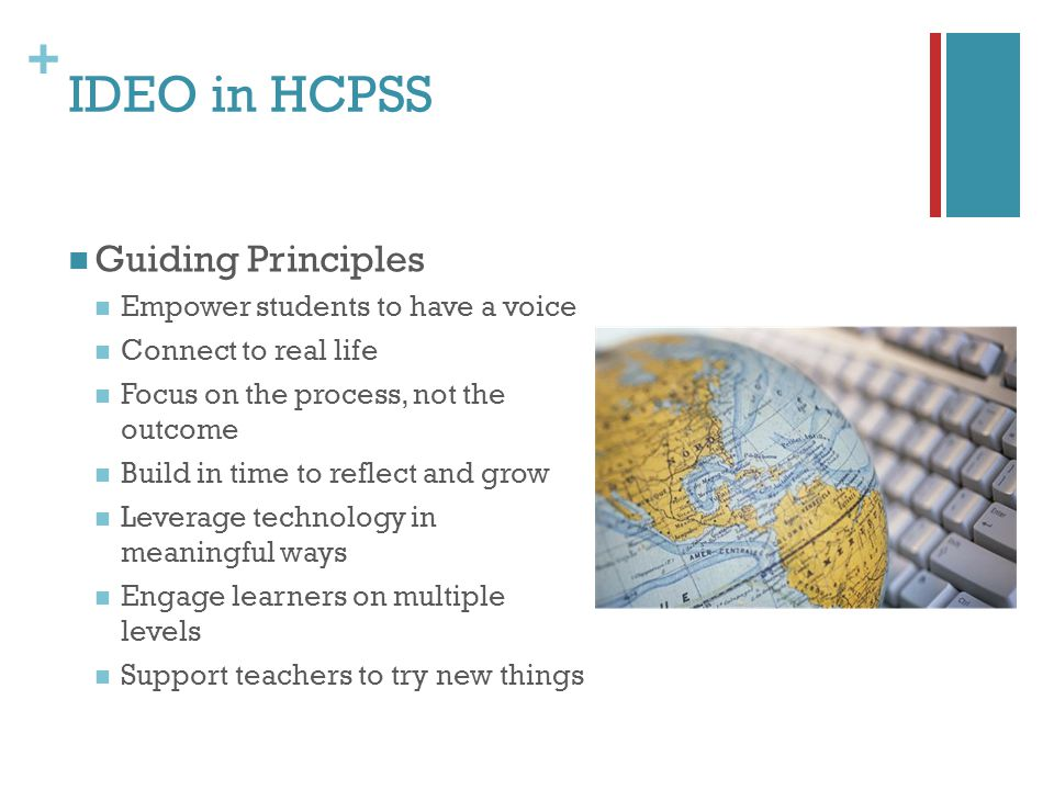 + IDEO in HCPSS Guiding Principles Empower students to have a voice Connect to real life Focus on the process, not the outcome Build in time to reflect and grow Leverage technology in meaningful ways Engage learners on multiple levels Support teachers to try new things