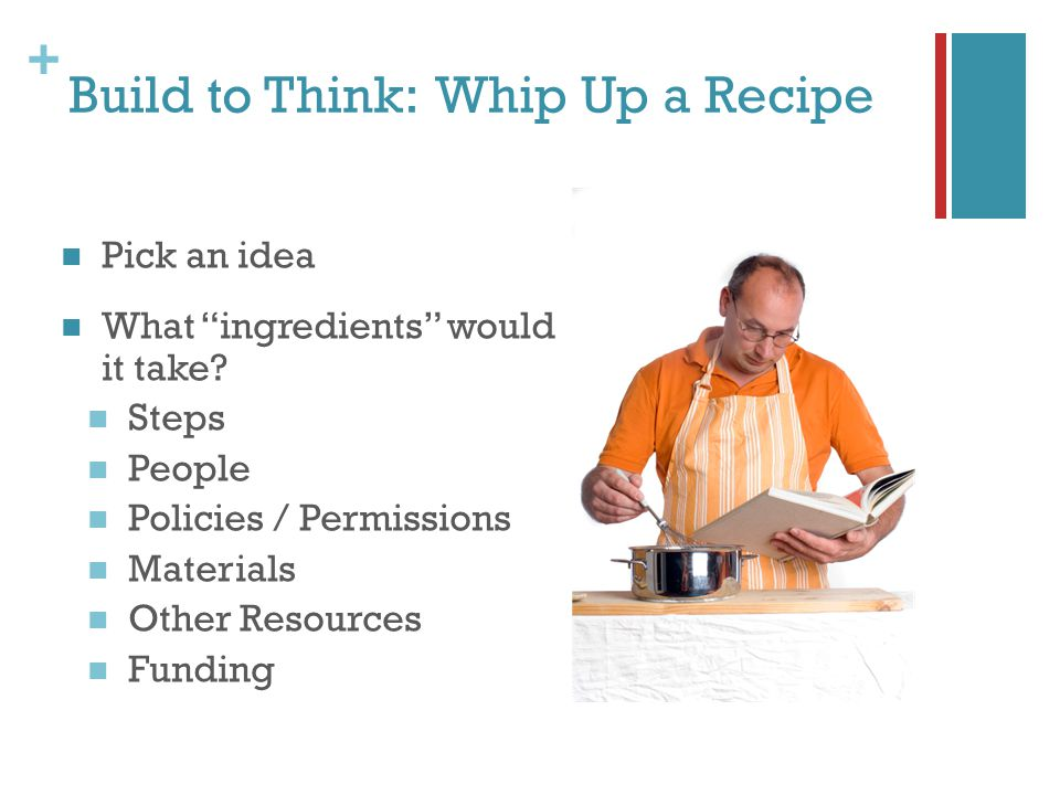 + Build to Think: Whip Up a Recipe Pick an idea What ingredients would it take.