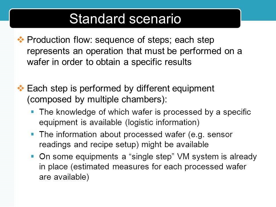Standard scenario Production flow: sequence of steps; each step represents an operation that must be performed on a wafer in order to obtain a specific results Each step is performed by different equipment (composed by multiple chambers): The knowledge of which wafer is processed by a specific equipment is available (logistic information) The information about processed wafer (e.g.