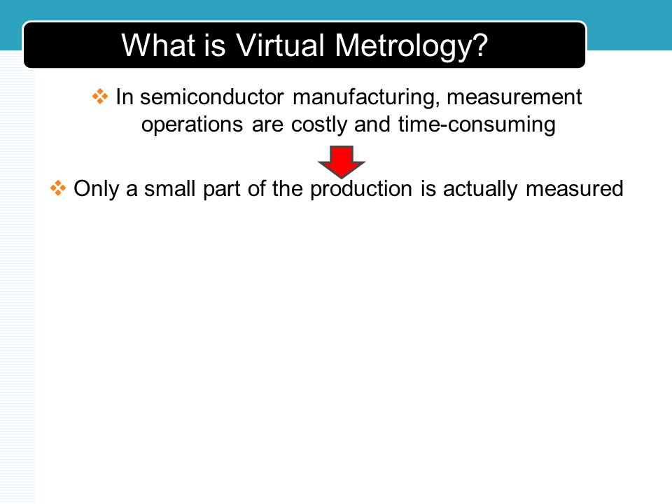 What is Virtual Metrology? In semiconductor manufacturing, measurement operations are costly and time-consuming Only a small part of the production is