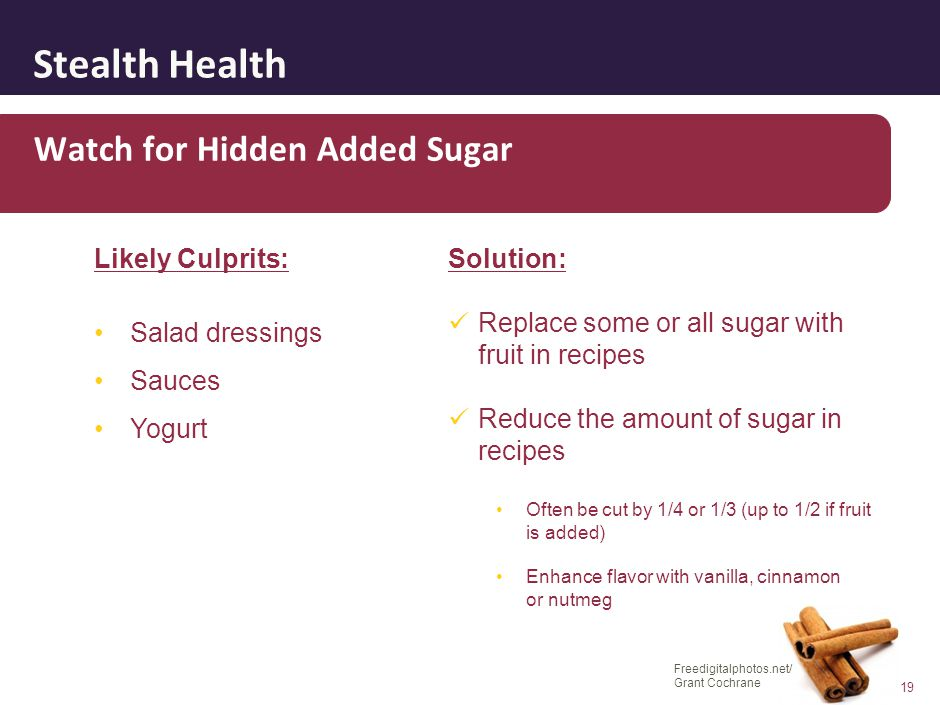 Stealth Health 19 Watch for Hidden Added Sugar Solution: Replace some or all sugar with fruit in recipes Reduce the amount of sugar in recipes Often b