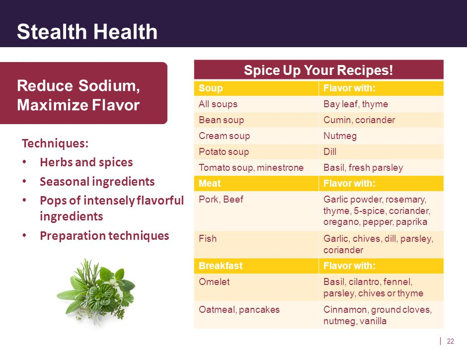 Stealth Health 22 Reduce Sodium, Maximize Flavor Techniques: Herbs and spices Seasonal ingredients Pops of intensely flavorful ingredients Preparation