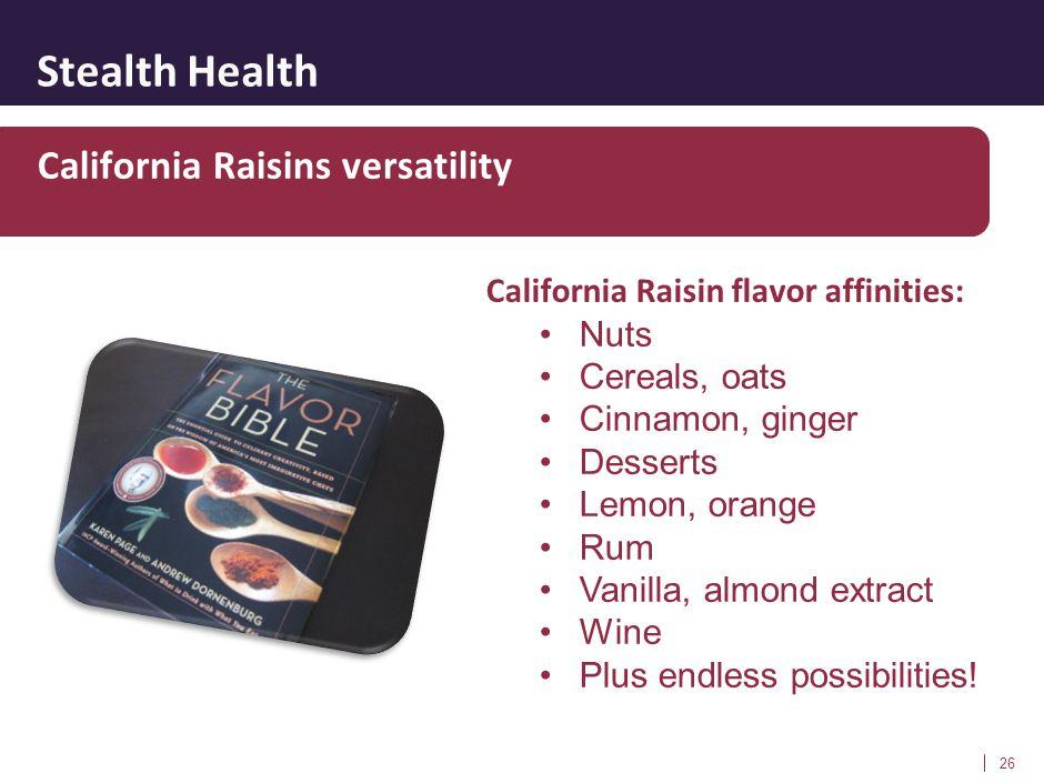 Stealth Health 26 California Raisins versatility California Raisin flavor affinities: Nuts Cereals, oats Cinnamon, ginger Desserts Lemon, orange Rum V