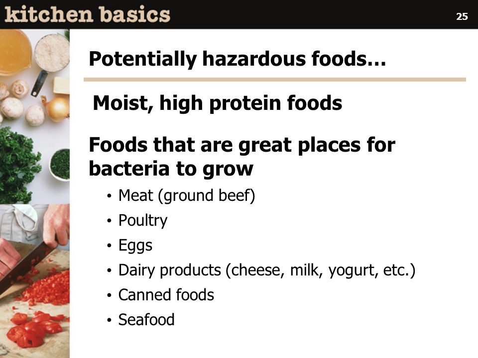 25 Potentially hazardous foods… Moist, high protein foods Foods that are great places for bacteria to grow Meat (ground beef) Poultry Eggs Dairy products (cheese, milk, yogurt, etc.) Canned foods Seafood