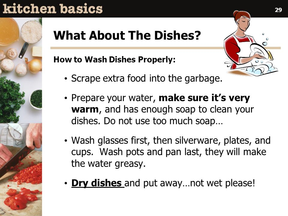 29 What About The Dishes.How to Wash Dishes Properly: Scrape extra food into the garbage.