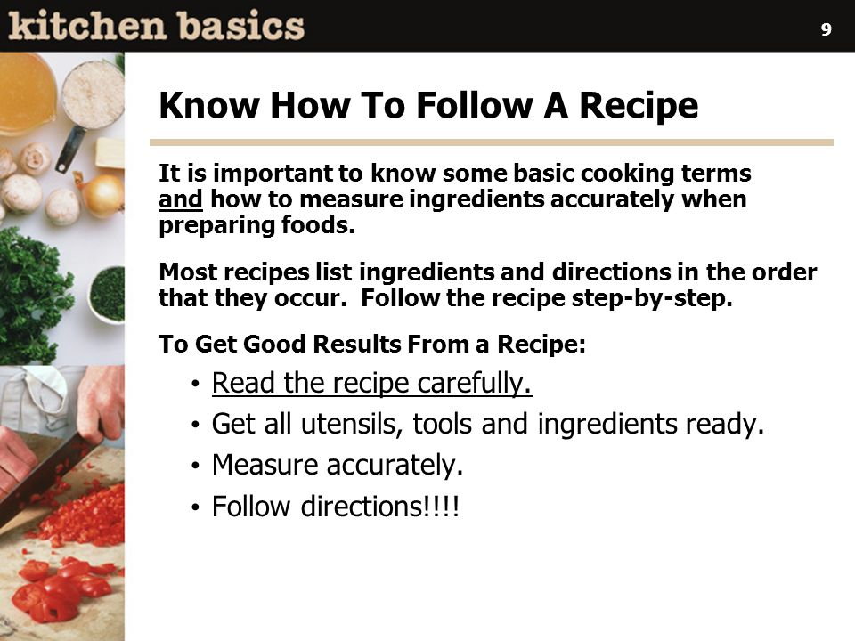 9 Know How To Follow A Recipe It is important to know some basic cooking terms and how to measure ingredients accurately when preparing foods.