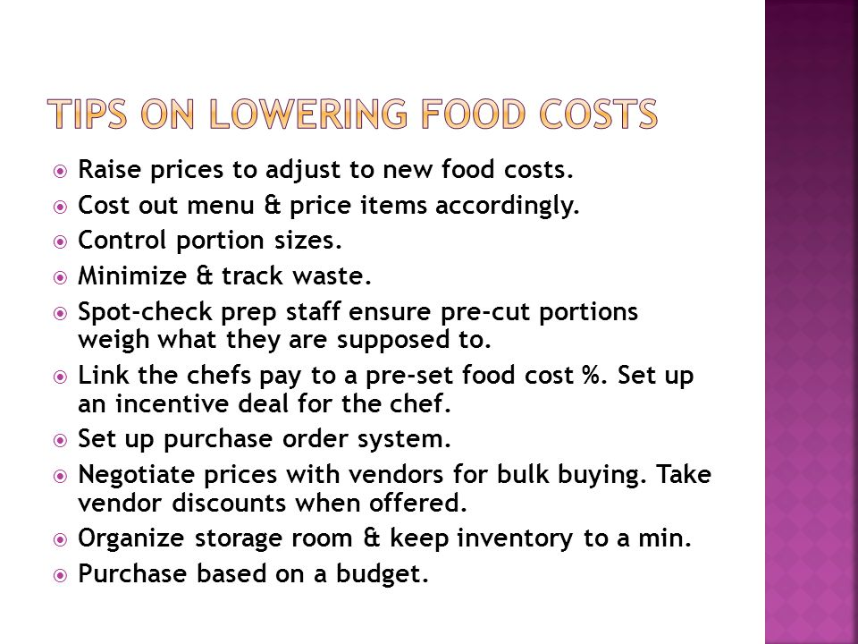 Raise prices to adjust to new food costs. Cost out menu & price items accordingly. Control portion sizes. Minimize & track waste. Spot-check prep staf