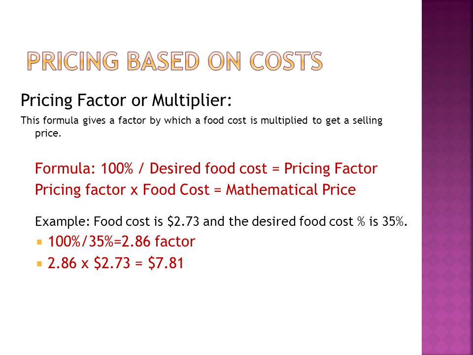 Pricing Factor or Multiplier: This formula gives a factor by which a food cost is multiplied to get a selling price. Formula: 100% / Desired food cost