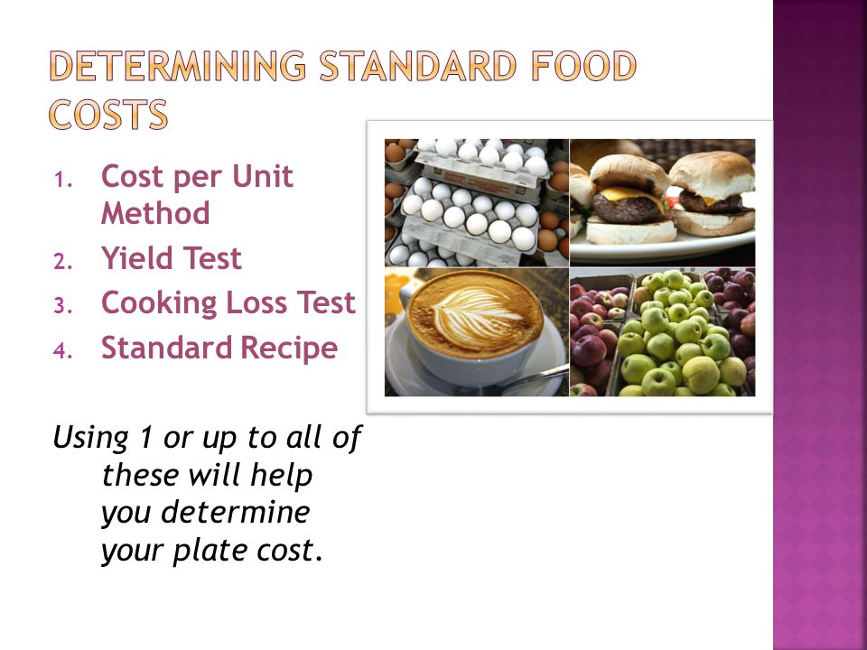 1. Cost per Unit Method 2. Yield Test 3. Cooking Loss Test 4. Standard Recipe Using 1 or up to all of these will help you determine your plate cost.