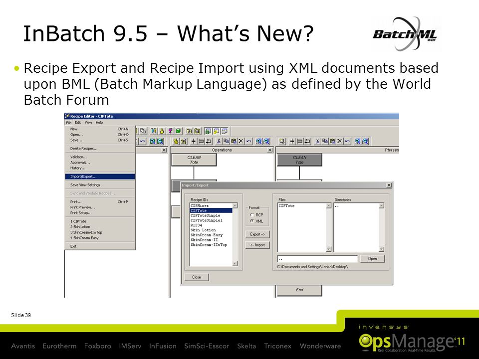 Slide 39 InBatch 9.5 – Whats New? Recipe Export and Recipe Import using XML documents based upon BML (Batch Markup Language) as defined by the World B