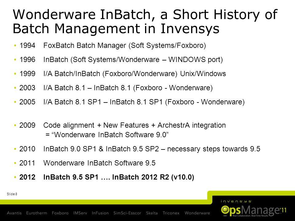 Slide 8 Wonderware InBatch, a Short History of Batch Management in Invensys 1994 FoxBatch Batch Manager (Soft Systems/Foxboro) 1996InBatch (Soft Syste