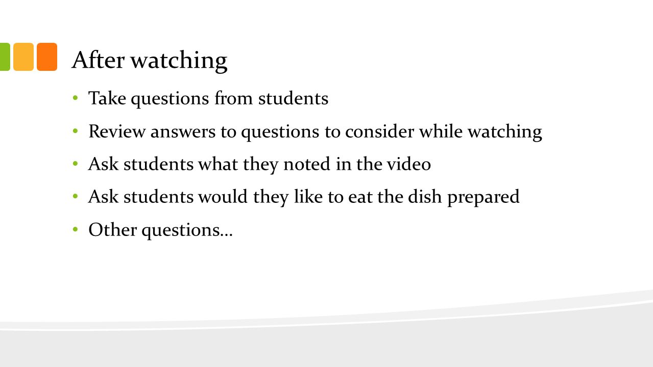 After watching Take questions from students Review answers to questions to consider while watching Ask students what they noted in the video Ask students would they like to eat the dish prepared Other questions…