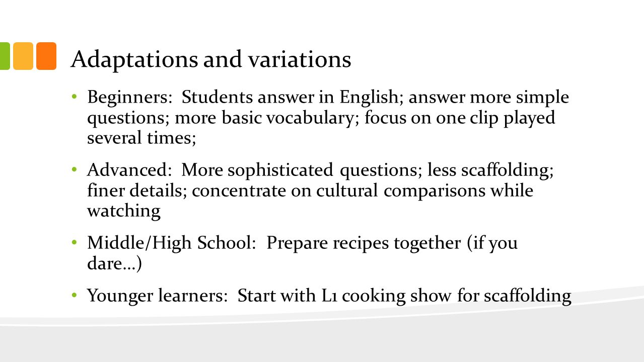 Adaptations and variations Beginners: Students answer in English; answer more simple questions; more basic vocabulary; focus on one clip played several times; Advanced: More sophisticated questions; less scaffolding; finer details; concentrate on cultural comparisons while watching Middle/High School: Prepare recipes together (if you dare…) Younger learners: Start with L1 cooking show for scaffolding