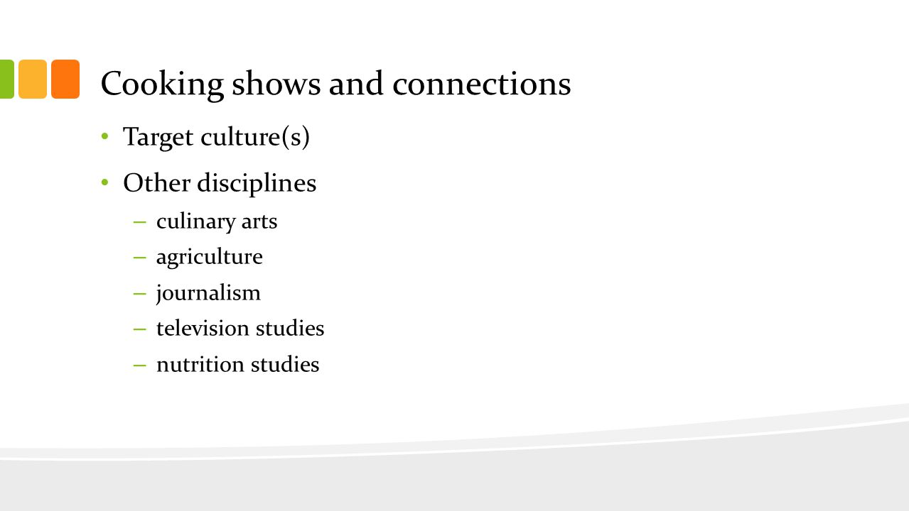 Cooking shows and connections Target culture(s) Other disciplines – culinary arts – agriculture – journalism – television studies – nutrition studies
