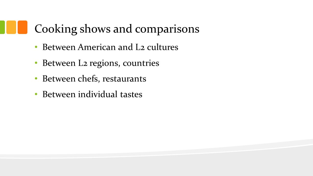 Cooking shows and comparisons Between American and L2 cultures Between L2 regions, countries Between chefs, restaurants Between individual tastes