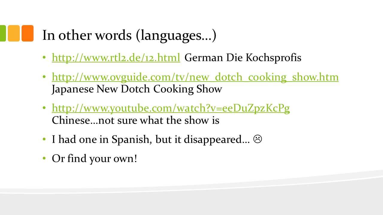 In other words (languages…) http://www.rtl2.de/12.html German Die Kochsprofis http://www.rtl2.de/12.html http://www.ovguide.com/tv/new_dotch_cooking_show.htm Japanese New Dotch Cooking Show http://www.ovguide.com/tv/new_dotch_cooking_show.htm http://www.youtube.com/watch v=eeDuZpzKcPg Chinese…not sure what the show is http://www.youtube.com/watch v=eeDuZpzKcPg I had one in Spanish, but it disappeared… Or find your own!