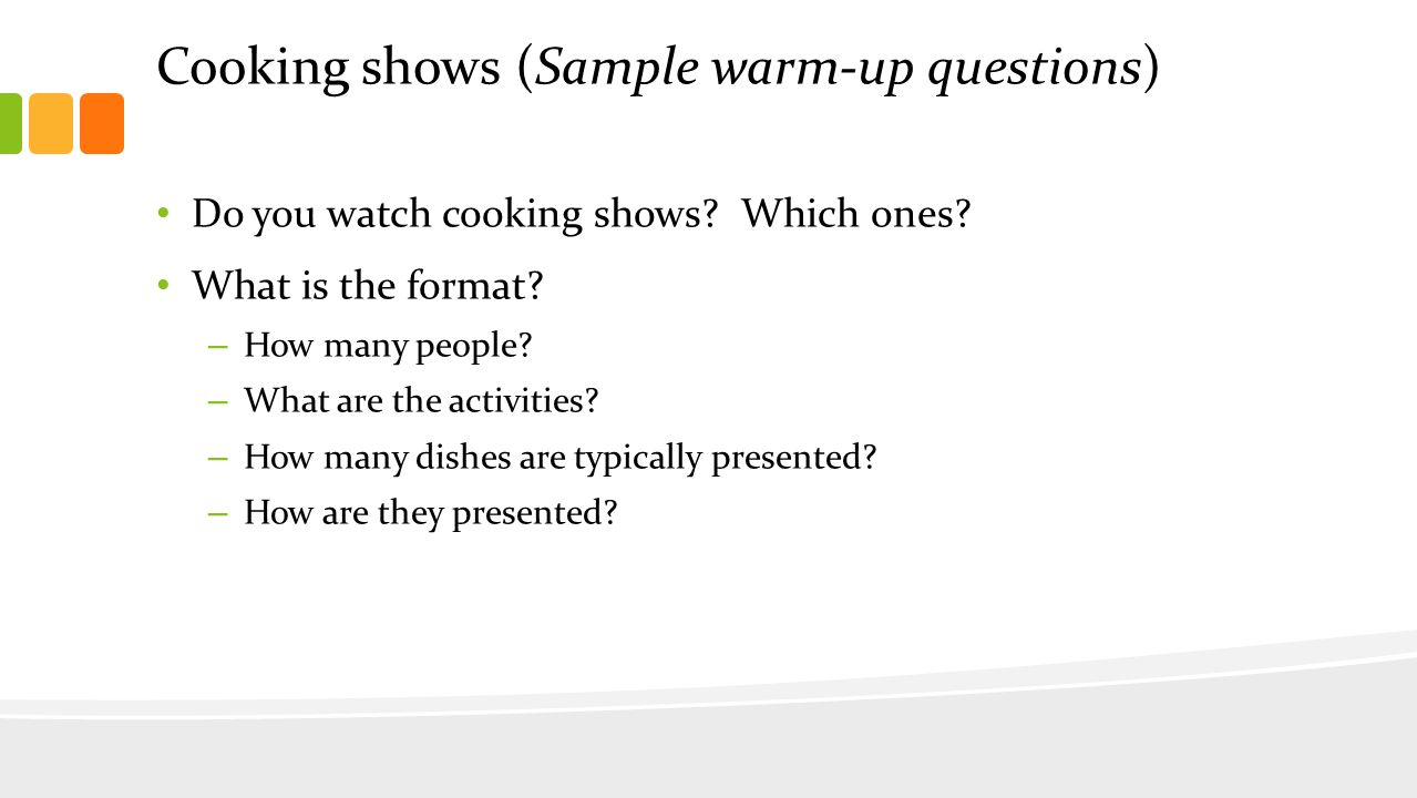 Cooking shows (Sample warm-up questions) Do you watch cooking shows.