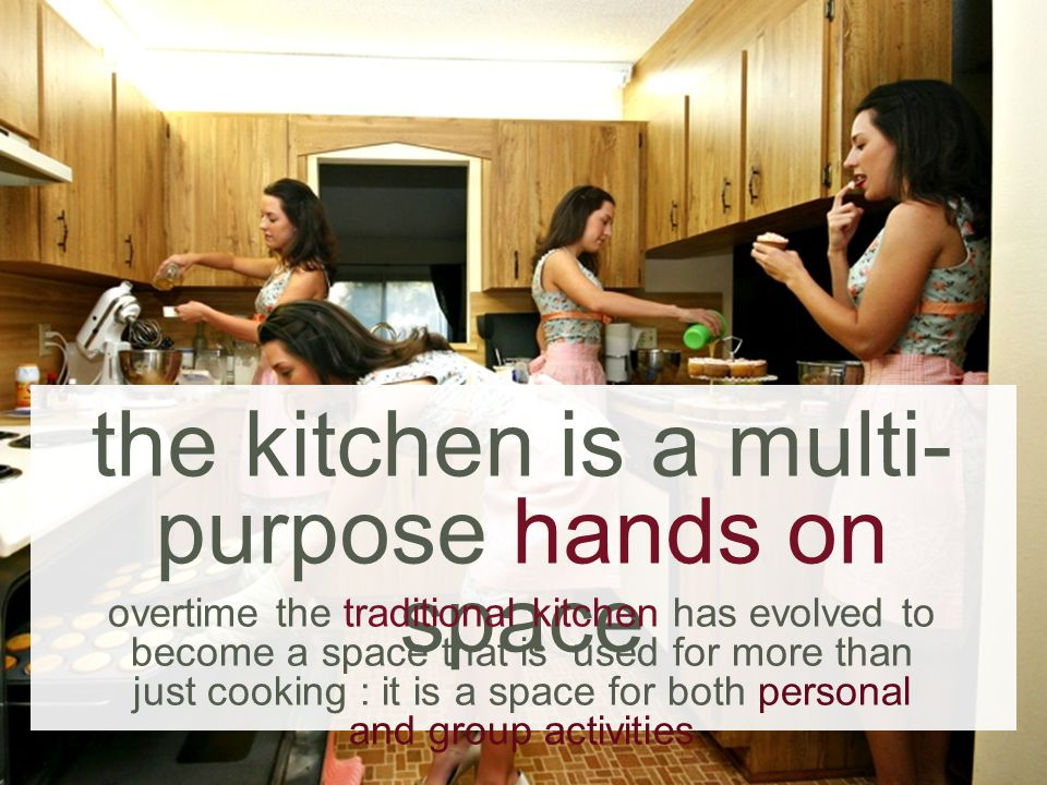 the kitchen is a multi- purpose hands on space overtime the traditional kitchen has evolved to become a space that is used for more than just cooking : it is a space for both personal and group activities