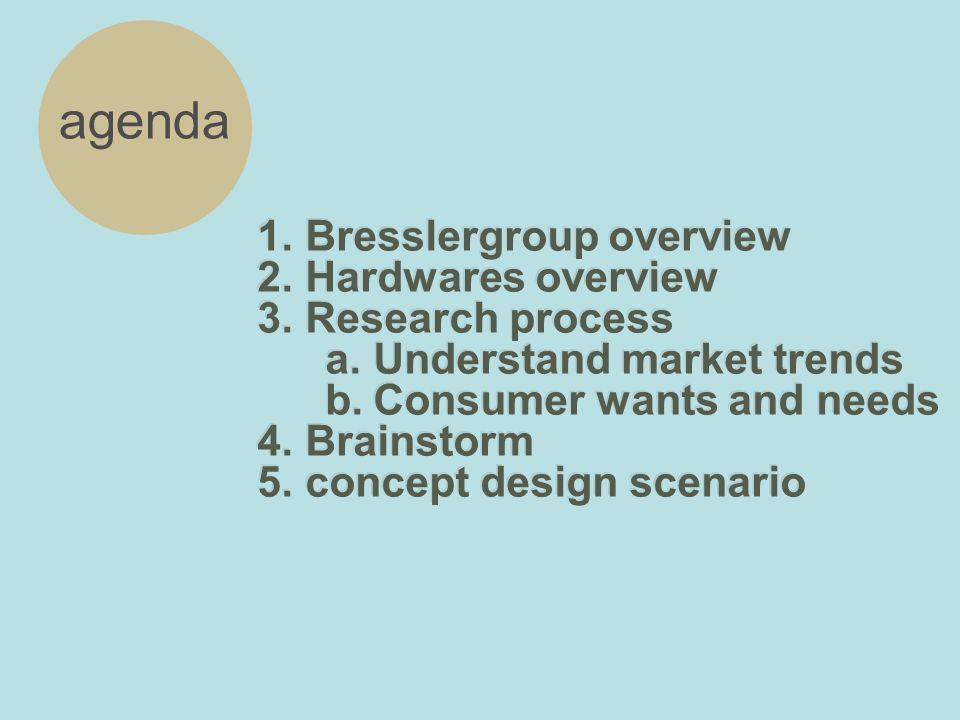 1.Bresslergroup overview 2.Hardwares overview 3.Research process a.Understand market trends b.Consumer wants and needs 4.Brainstorm 5.concept design scenario 1.Bresslergroup overview 2.Hardwares overview 3.Research process a.Understand market trends b.Consumer wants and needs 4.Brainstorm 5.concept design scenario agenda