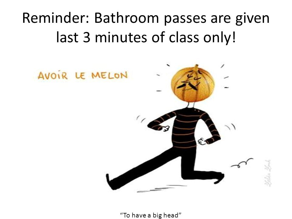 Reminder: Bathroom passes are given last 3 minutes of class only! To have a big head