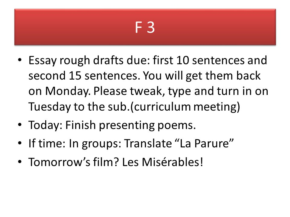 F 3 Essay rough drafts due: first 10 sentences and second 15 sentences. You will get them back on Monday. Please tweak, type and turn in on Tuesday to