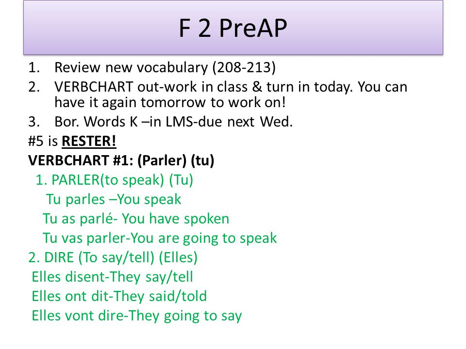 F 2 PreAP 1.Review new vocabulary (208-213) 2.VERBCHART out-work in class & turn in today. You can have it again tomorrow to work on! 3.Bor. Words K –
