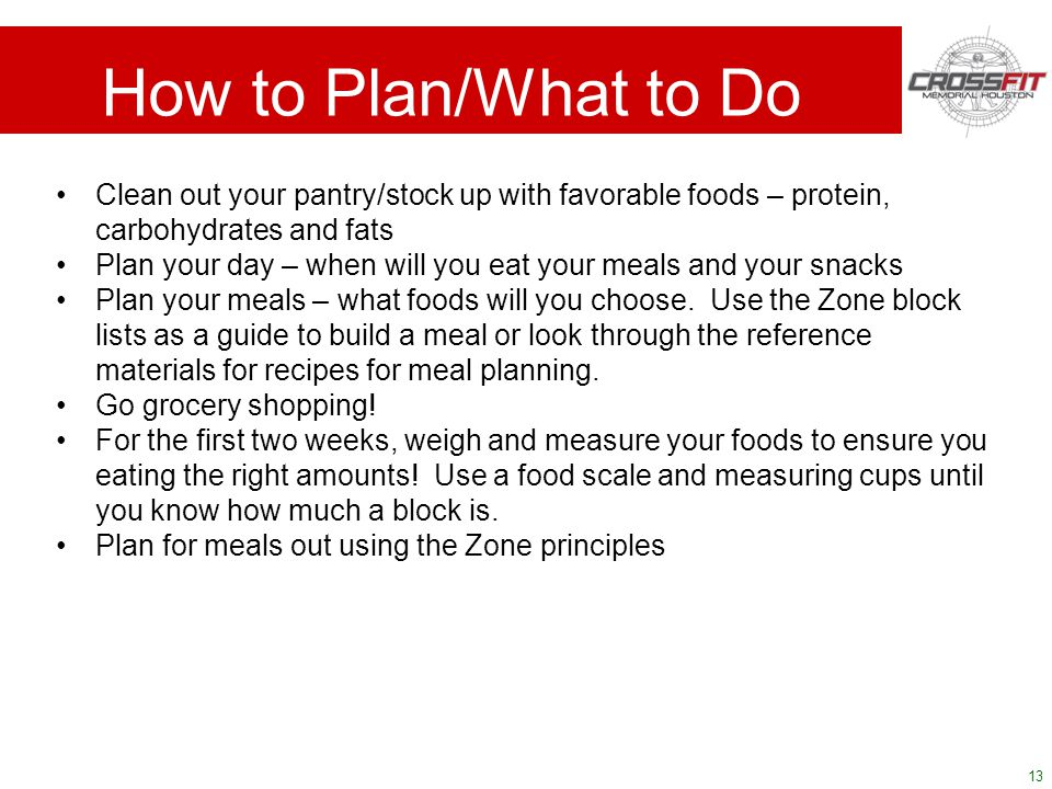 13 How to Plan/What to Do Clean out your pantry/stock up with favorable foods – protein, carbohydrates and fats Plan your day – when will you eat your meals and your snacks Plan your meals – what foods will you choose.