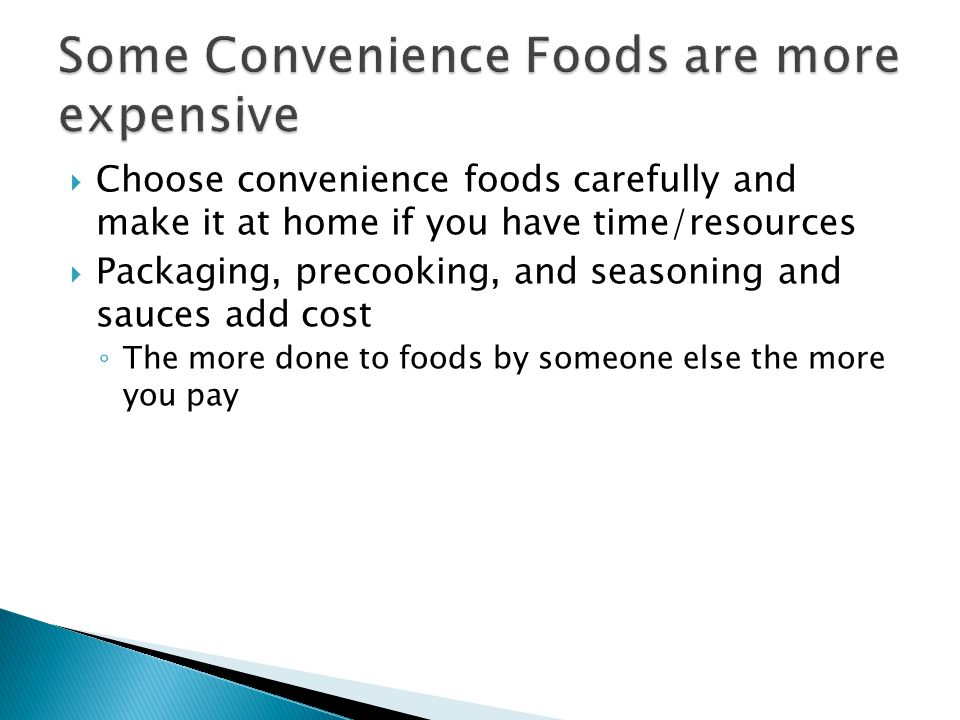 Choose convenience foods carefully and make it at home if you have time/resources Packaging, precooking, and seasoning and sauces add cost The more do