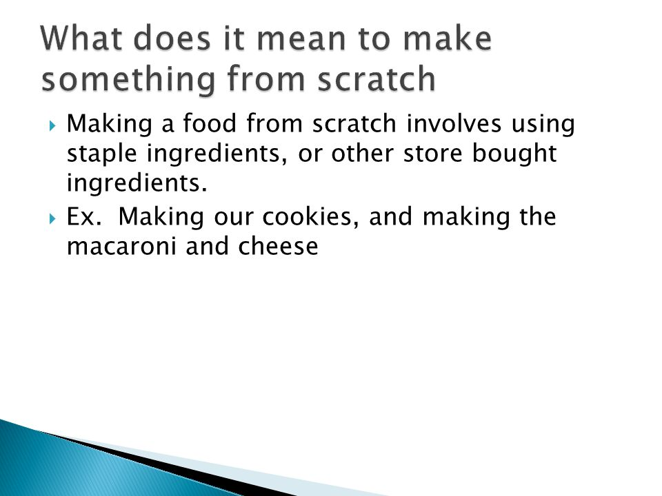 Making a food from scratch involves using staple ingredients, or other store bought ingredients. Ex. Making our cookies, and making the macaroni and c