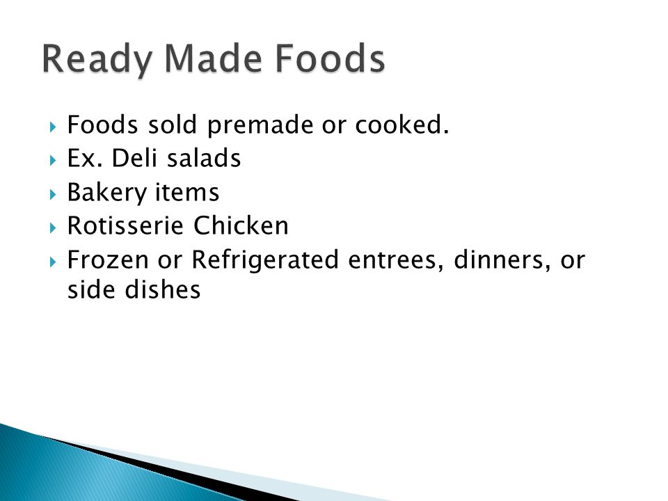 Foods sold premade or cooked. Ex. Deli salads Bakery items Rotisserie Chicken Frozen or Refrigerated entrees, dinners, or side dishes