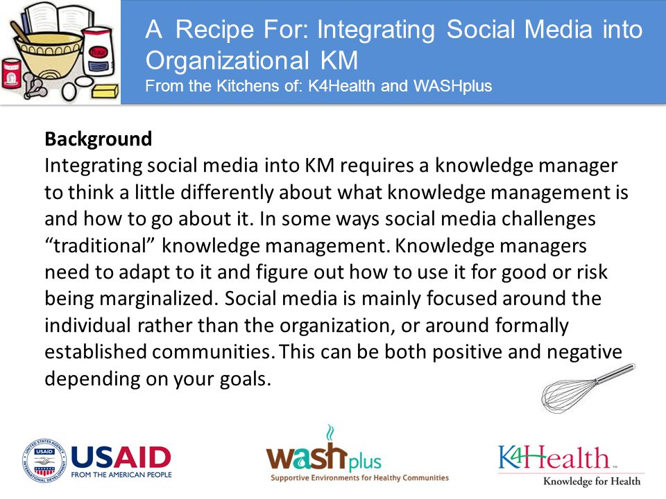 A Recipe For: Integrating Social Media into Organizational KM From the Kitchens of: K4Health and WASHplus Background Integrating social media into KM