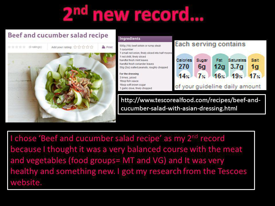 http://www.tescorealfood.com/recipes/beef-and- cucumber-salad-with-asian-dressing.html I chose Beef and cucumber salad recipe as my 2 nd record becaus