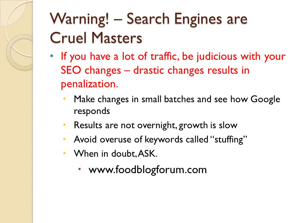 Warning! – Search Engines are Cruel Masters If you have a lot of traffic, be judicious with your SEO changes – drastic changes results in penalization