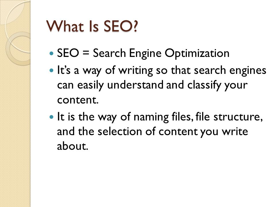 What Is SEO? SEO = Search Engine Optimization Its a way of writing so that search engines can easily understand and classify your content. It is the w