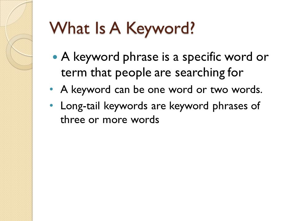 What Is A Keyword? A keyword phrase is a specific word or term that people are searching for A keyword can be one word or two words. Long-tail keyword