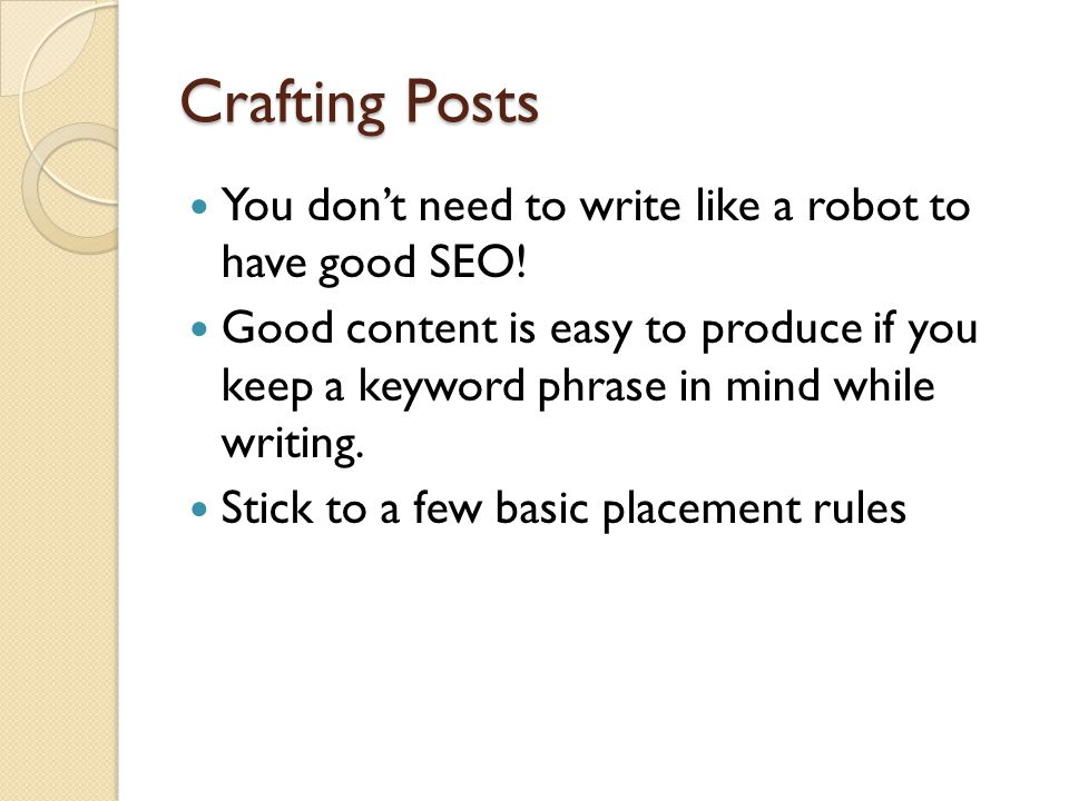 Crafting Posts You dont need to write like a robot to have good SEO! Good content is easy to produce if you keep a keyword phrase in mind while writin