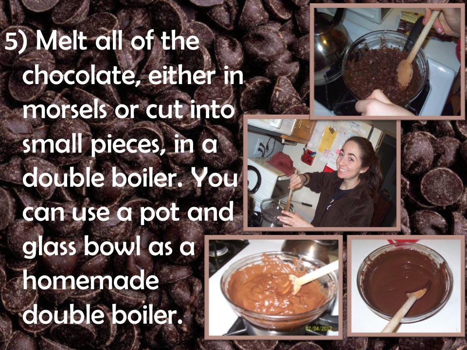 5) Melt all of the chocolate, either in morsels or cut into small pieces, in a double boiler.