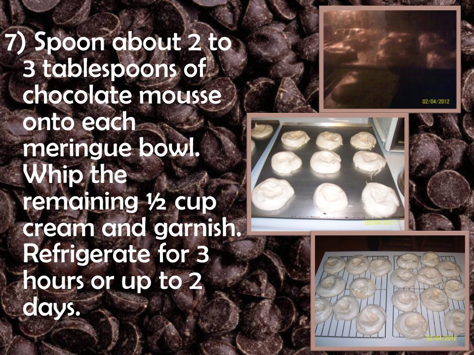 7) Spoon about 2 to 3 tablespoons of chocolate mousse onto each meringue bowl. Whip the remaining ½ cup cream and garnish. Refrigerate for 3 hours or