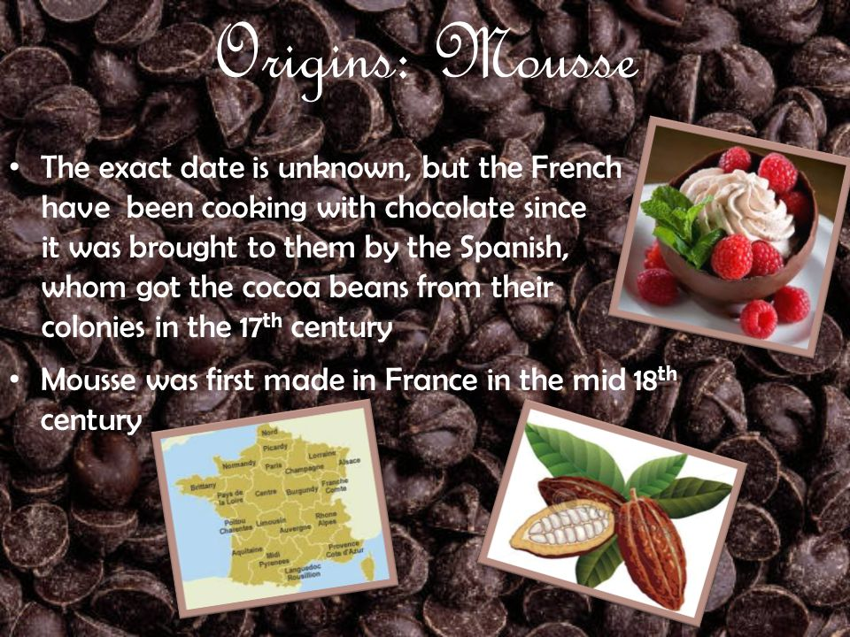 Origins: Mousse The exact date is unknown, but the French have been cooking with chocolate since it was brought to them by the Spanish, whom got the cocoa beans from their colonies in the 17 th century Mousse was first made in France in the mid 18 th century