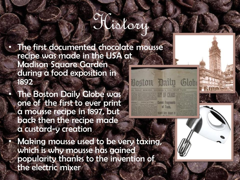 History The first documented chocolate mousse recipe was made in the USA at Madison Square Garden during a food exposition in 1892 The Boston Daily Globe was one of the first to ever print a mousse recipe in 1897, but back then the recipe made a custard-y creation Making mousse used to be very taxing, which is why mousse has gained popularity thanks to the invention of the electric mixer