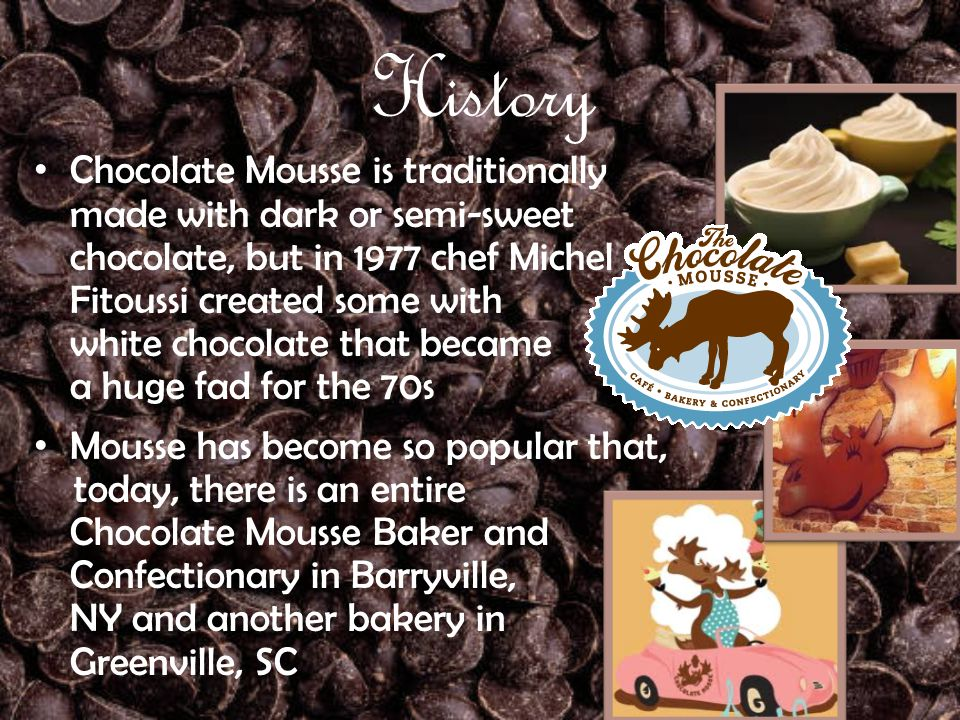 History Chocolate Mousse is traditionally made with dark or semi-sweet chocolate, but in 1977 chef Michel Fitoussi created some with white chocolate t